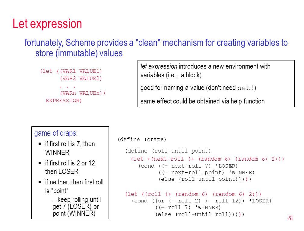 28 Let expression (define (craps) (define (roll-until point) (let ((next-roll (+ (random 6) (random 6) 2))) (cond ((= next-roll 7) 'LOSER) ((= next-ro
