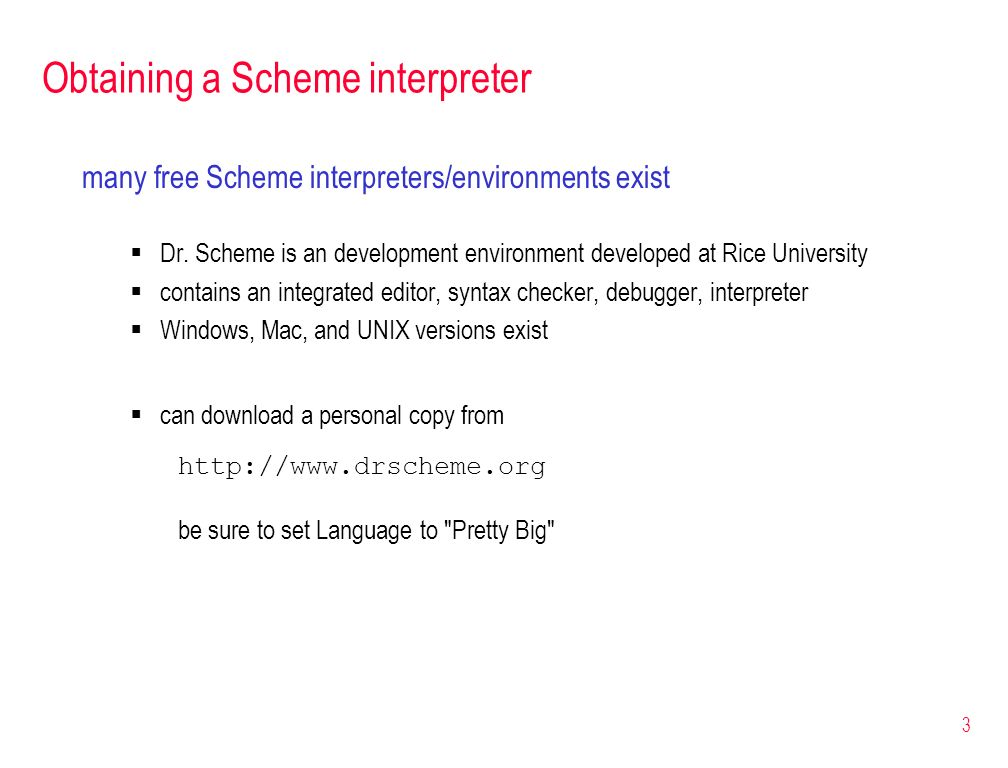 3 Obtaining a Scheme interpreter many free Scheme interpreters/environments exist Dr. Scheme is an development environment developed at Rice Universit