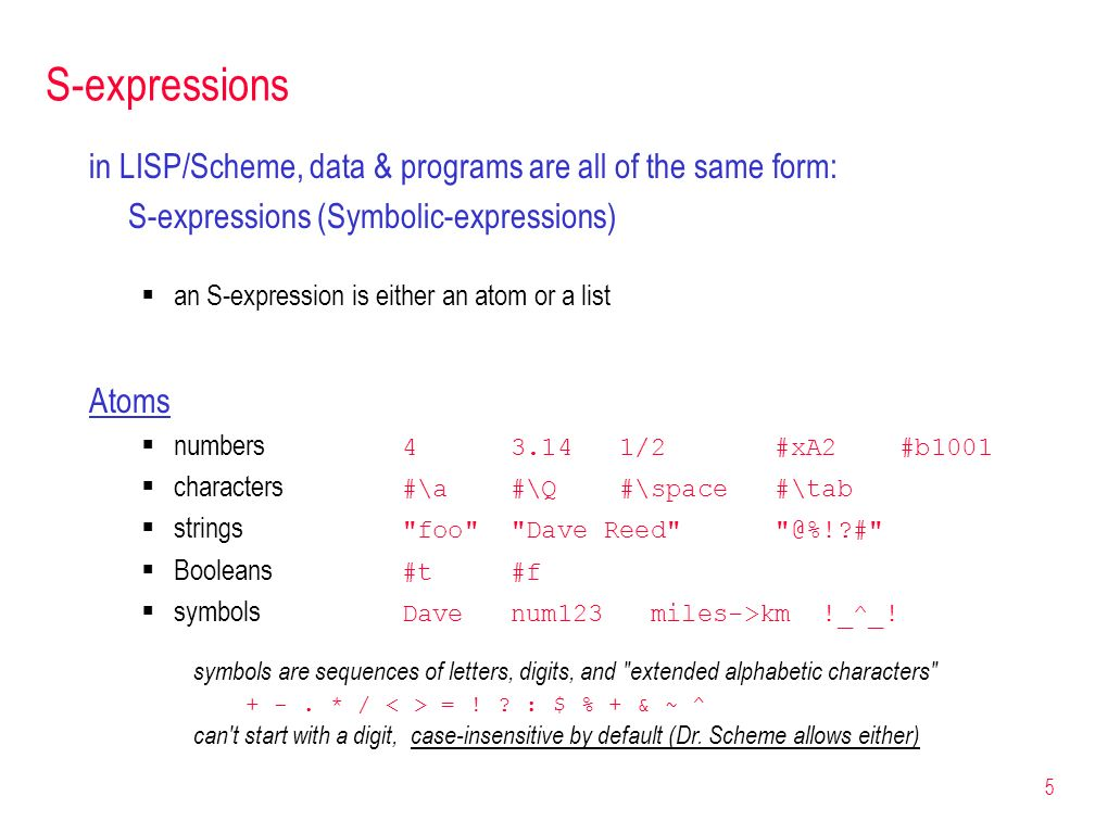 5 S-expressions in LISP/Scheme, data & programs are all of the same form: S-expressions (Symbolic-expressions) an S-expression is either an atom or a
