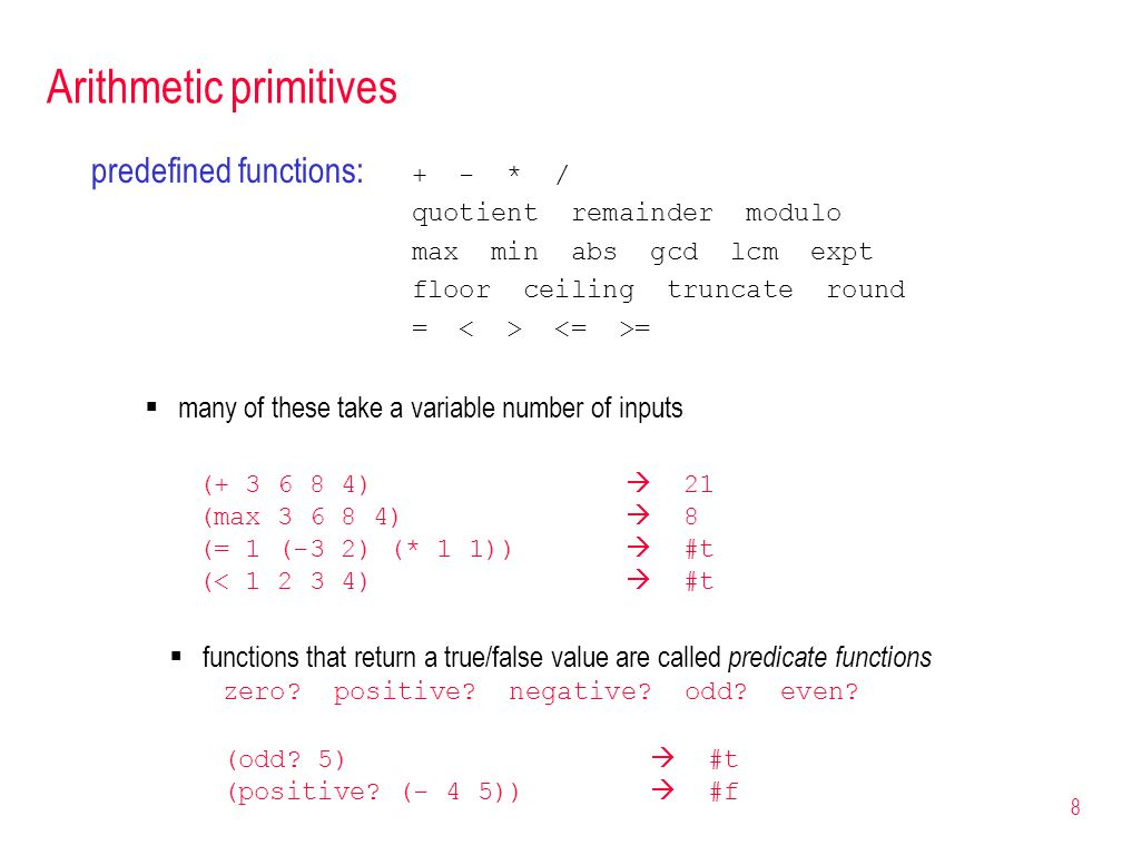 9 numbers can be described as a hierarchy of types number complex realMORE GENERAL rational integer Data types in LISP/Scheme LISP/Scheme is loosely typed types are associated with values rather than variables, bound dynamically integers and rationals are exact values, others can be inexact arithmetic operators preserve exactness, can explicitly convert (+ 3 1/2) 7/2 (+ 3 0.5) 3.5 (inexact->exact 4.5) 9/2 (exact->inexact 9/2) 4.5