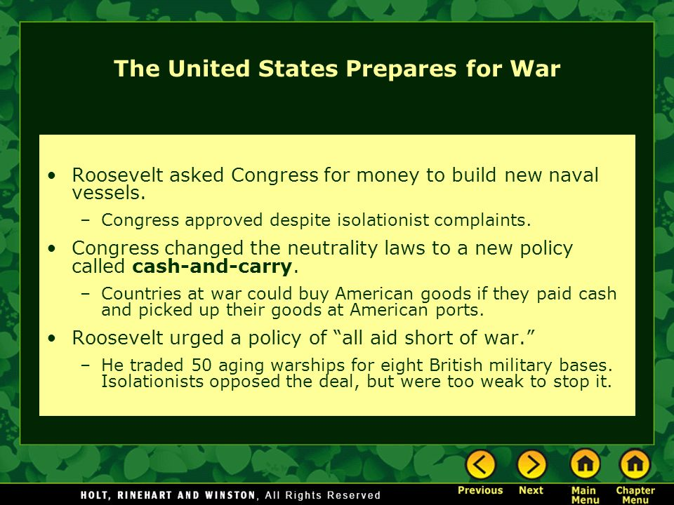 The United States Prepares for War Roosevelt asked Congress for money to build new naval vessels. –Congress approved despite isolationist complaints.