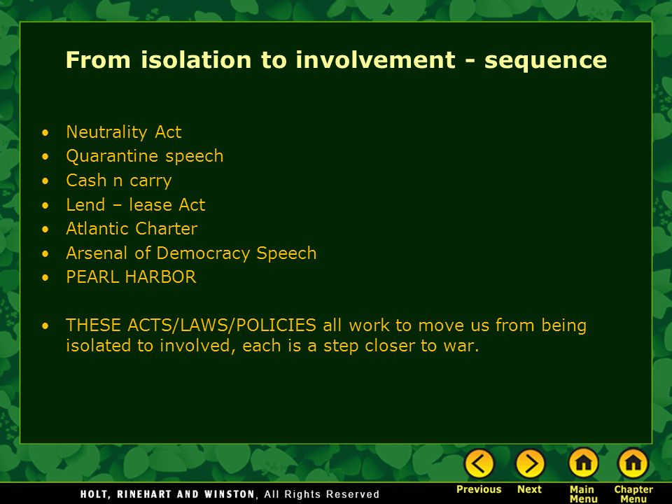 From isolation to involvement - sequence Neutrality Act Quarantine speech Cash n carry Lend – lease Act Atlantic Charter Arsenal of Democracy Speech P
