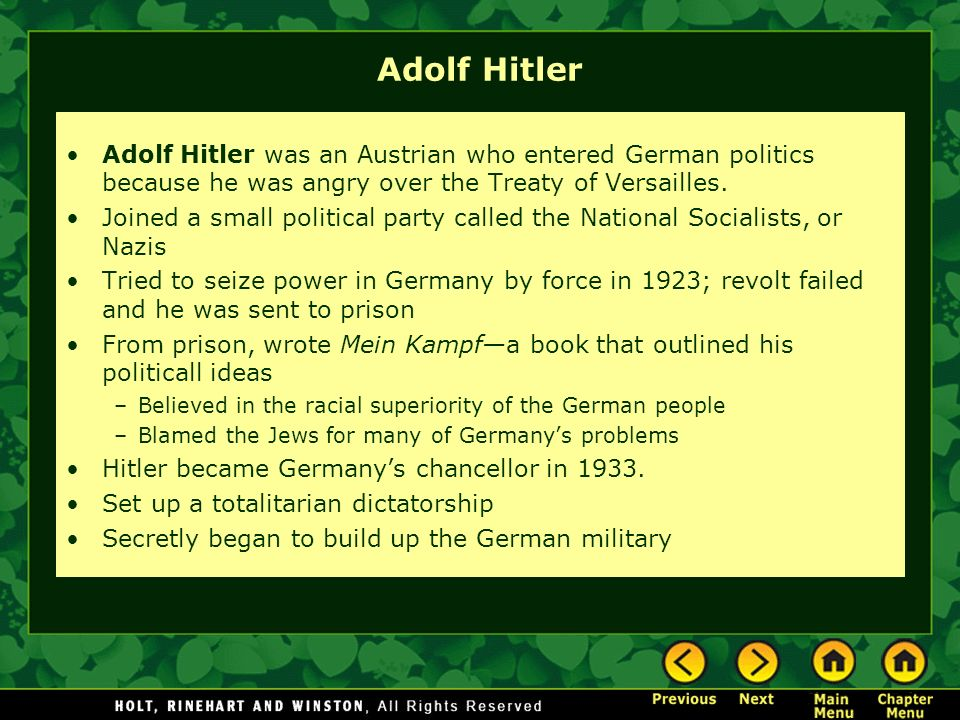 Adolf Hitler Adolf Hitler was an Austrian who entered German politics because he was angry over the Treaty of Versailles. Joined a small political par