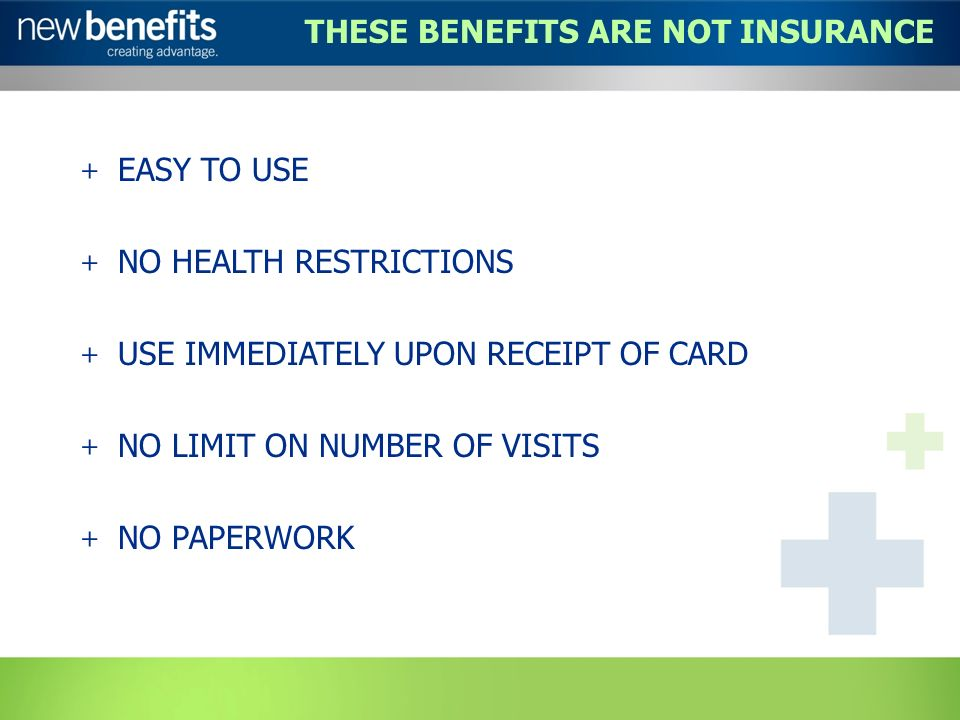 THESE BENEFITS ARE NOT INSURANCE + EASY TO USE + NO HEALTH RESTRICTIONS + USE IMMEDIATELY UPON RECEIPT OF CARD + NO LIMIT ON NUMBER OF VISITS + NO PAPERWORK