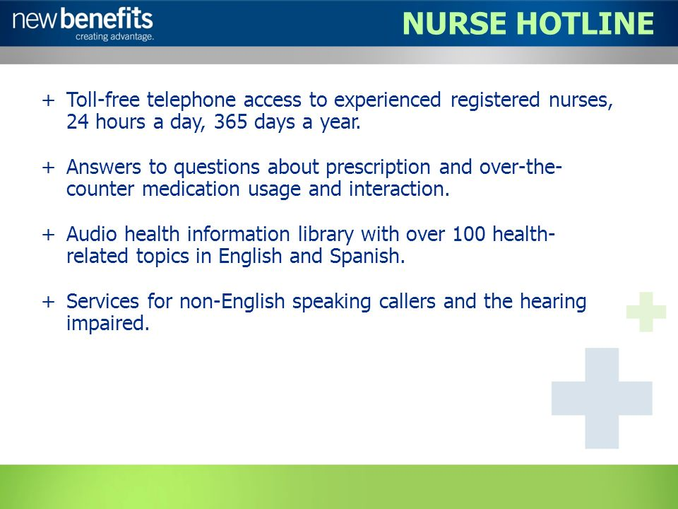 NURSE HOTLINE +Toll-free telephone access to experienced registered nurses, 24 hours a day, 365 days a year.