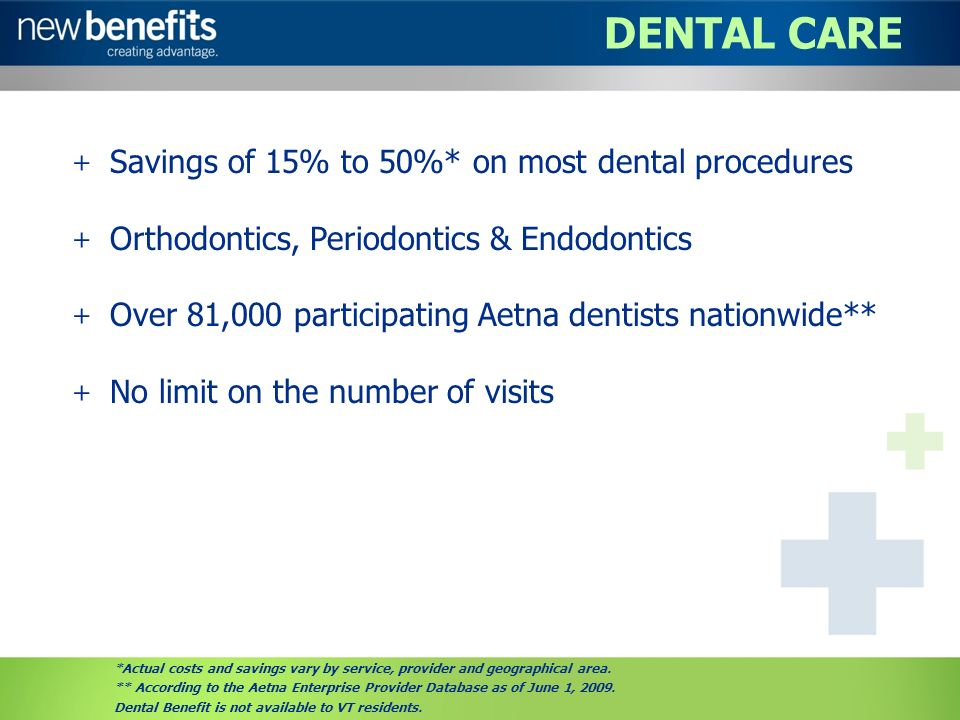 DENTAL CARE + Savings of 15% to 50%* on most dental procedures + Orthodontics, Periodontics & Endodontics + Over 81,000 participating Aetna dentists nationwide** + No limit on the number of visits *Actual costs and savings vary by service, provider and geographical area.