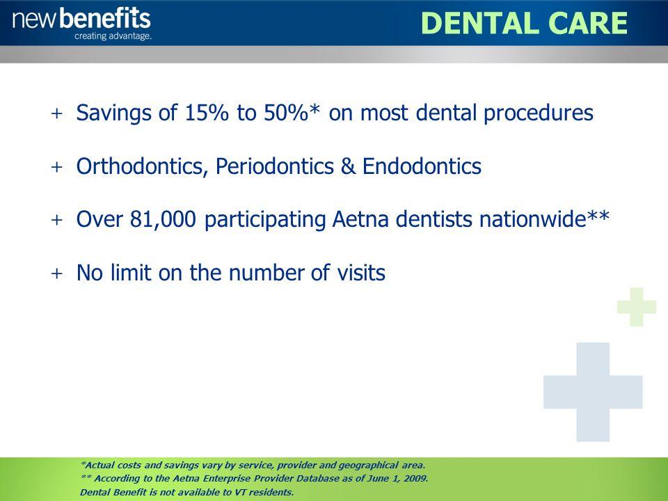 DENTAL CARE + Savings of 15% to 50%* on most dental procedures + Orthodontics, Periodontics & Endodontics + Over 81,000 participating Aetna dentists n