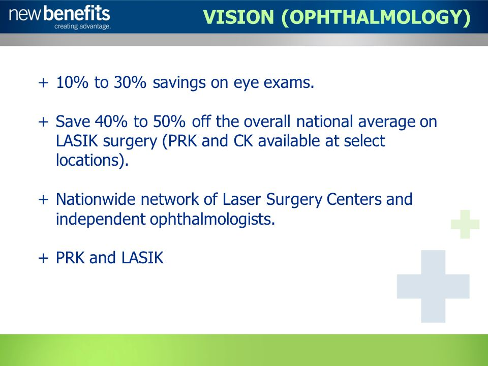 VISION (OPHTHALMOLOGY) +10% to 30% savings on eye exams. +Save 40% to 50% off the overall national average on LASIK surgery (PRK and CK available at s