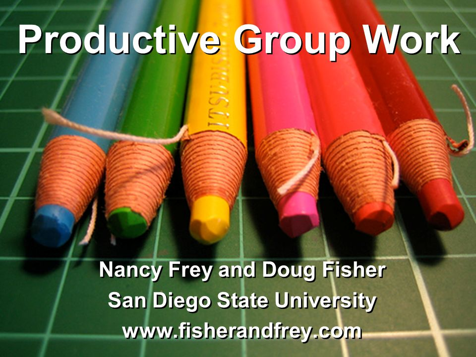 Productive Group Work Nancy Frey and Doug Fisher San Diego State University www.fisherandfrey.com Nancy Frey and Doug Fisher San Diego State University www.fisherandfrey.com Productive Group Work