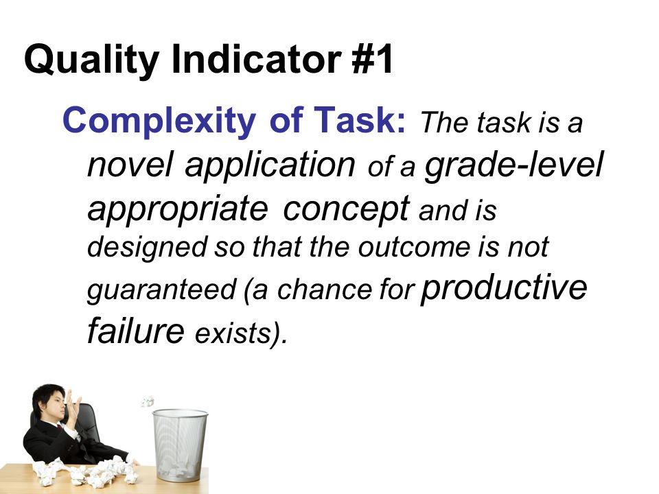 Quality Indicator #1 Complexity of Task: The task is a novel application of a grade-level appropriate concept and is designed so that the outcome is not guaranteed (a chance for productive failure exists).