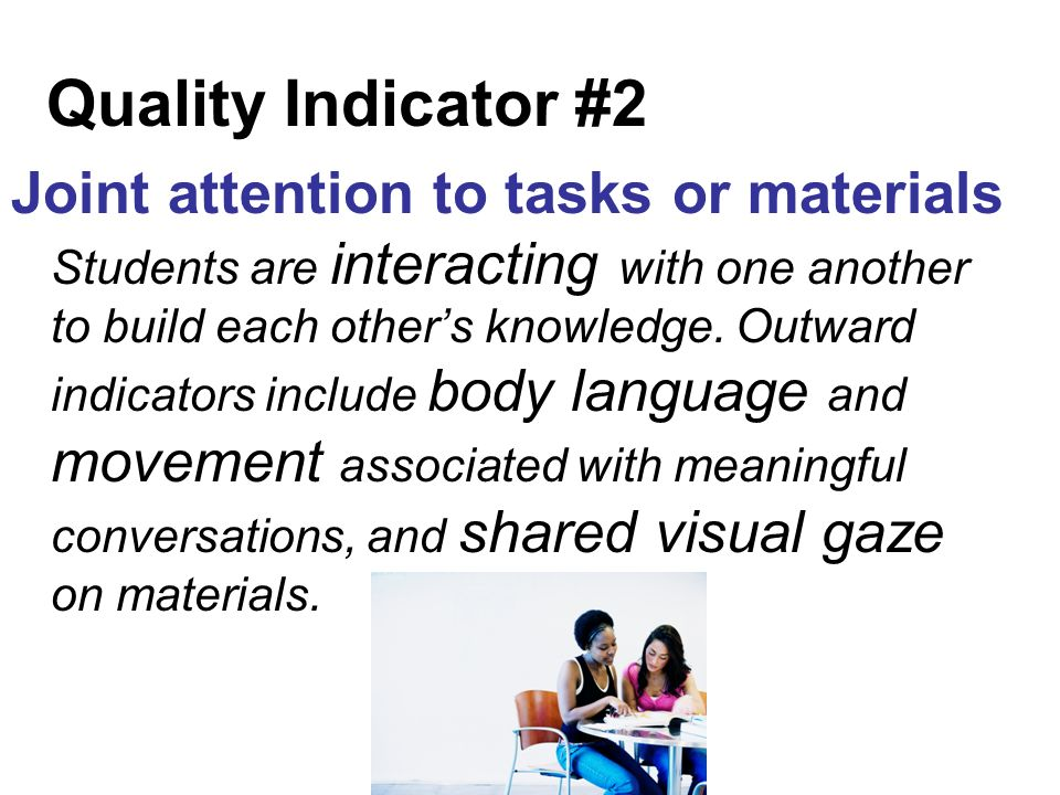 Quality Indicator #2 Joint attention to tasks or materials Students are interacting with one another to build each others knowledge.