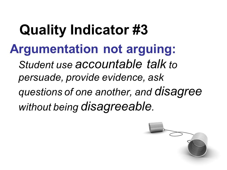 Quality Indicator #3 Argumentation not arguing: Student use accountable talk to persuade, provide evidence, ask questions of one another, and disagree without being disagreeable.