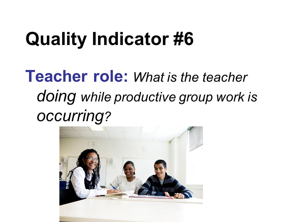 Quality Indicator #6 Teacher role: What is the teacher doing while productive group work is occurring ?