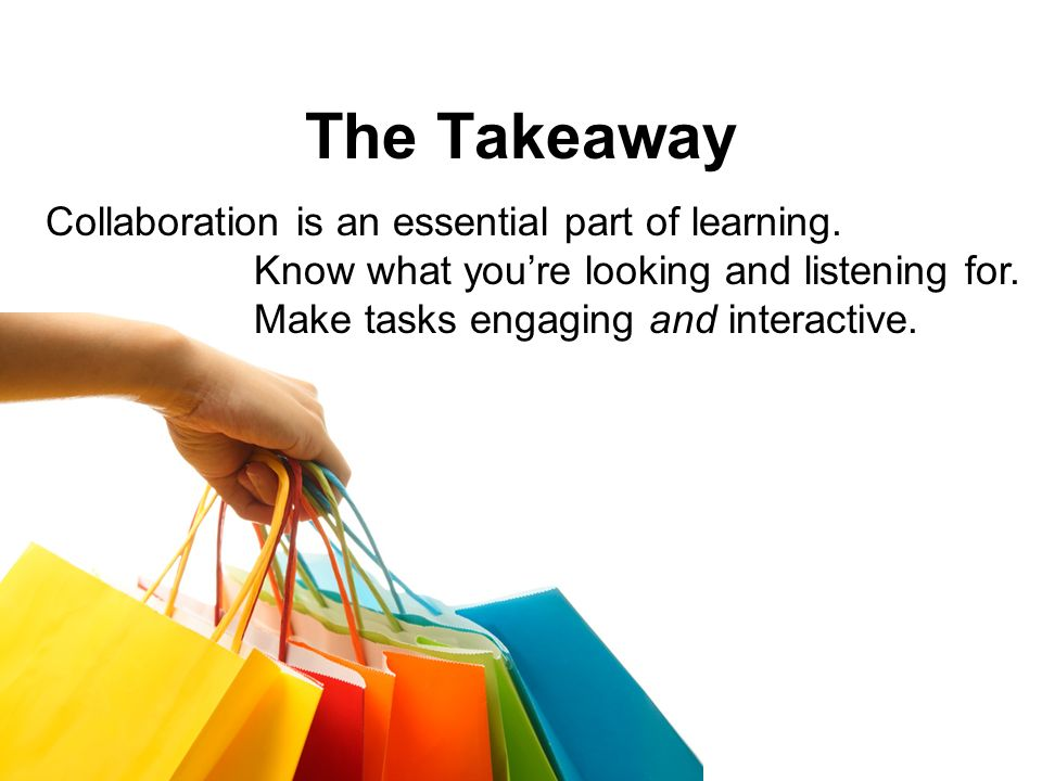 The Takeaway Collaboration is an essential part of learning.