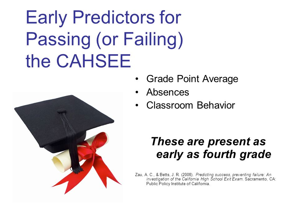 Early Predictors for Passing (or Failing) the CAHSEE Grade Point Average Absences Classroom Behavior These are present as early as fourth grade Zau, A.
