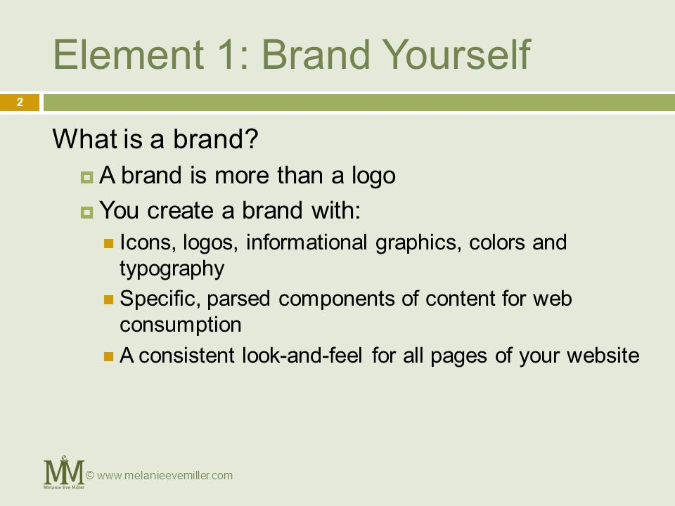 Element 1: Brand Yourself What is a brand? A brand is more than a logo You create a brand with: Icons, logos, informational graphics, colors and typog