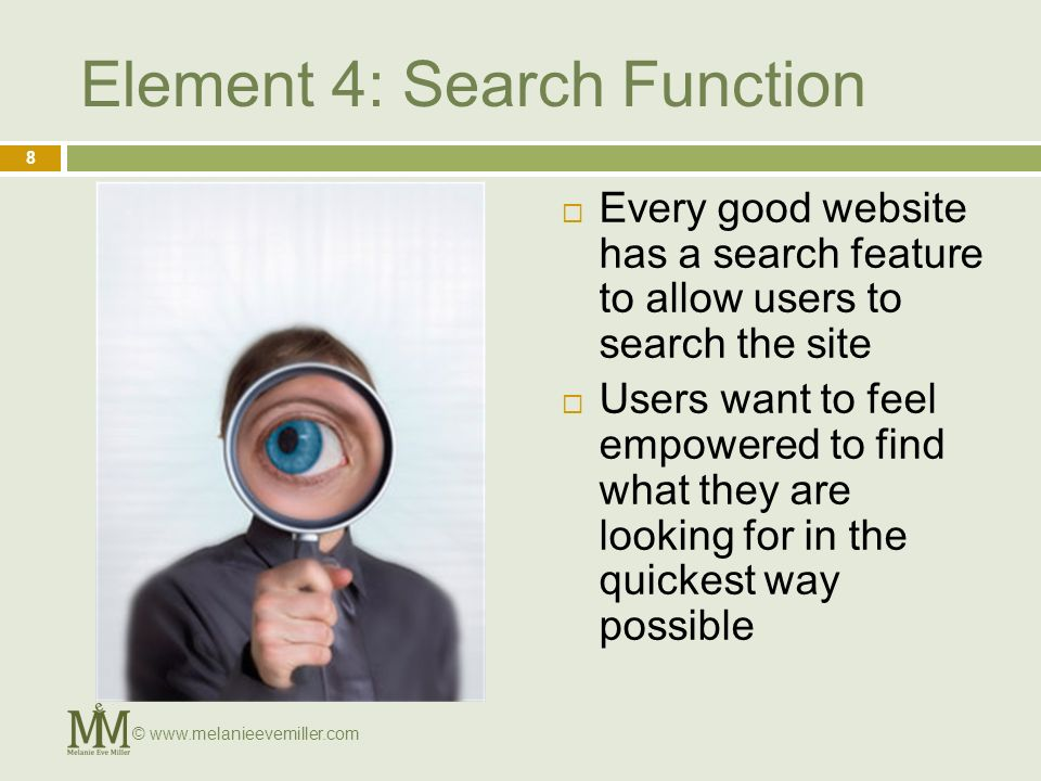 Element 4: Search Function Every good website has a search feature to allow users to search the site Users want to feel empowered to find what they are looking for in the quickest way possible 8 ©