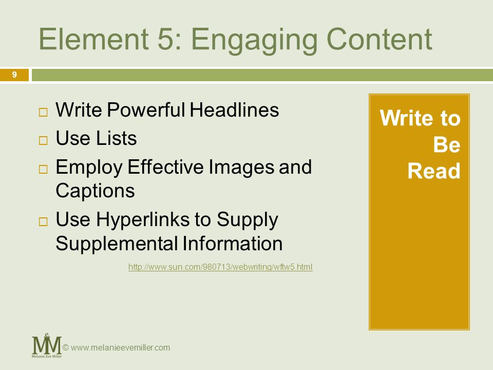 Element 5: Engaging Content Write to Be Read Write Powerful Headlines Use Lists Employ Effective Images and Captions Use Hyperlinks to Supply Supplemental Information 9 © www.melanieevemiller.com http://www.sun.com/980713/webwriting/wftw5.html