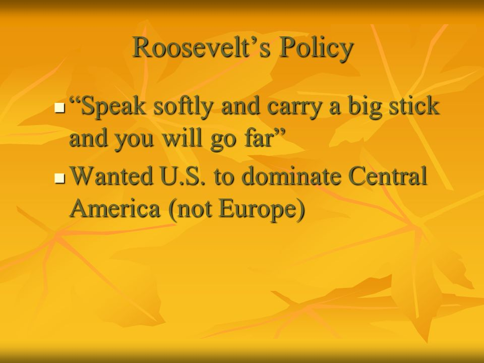 Roosevelts Policy Speak softly and carry a big stick and you will go far Speak softly and carry a big stick and you will go far Wanted U.S. to dominat
