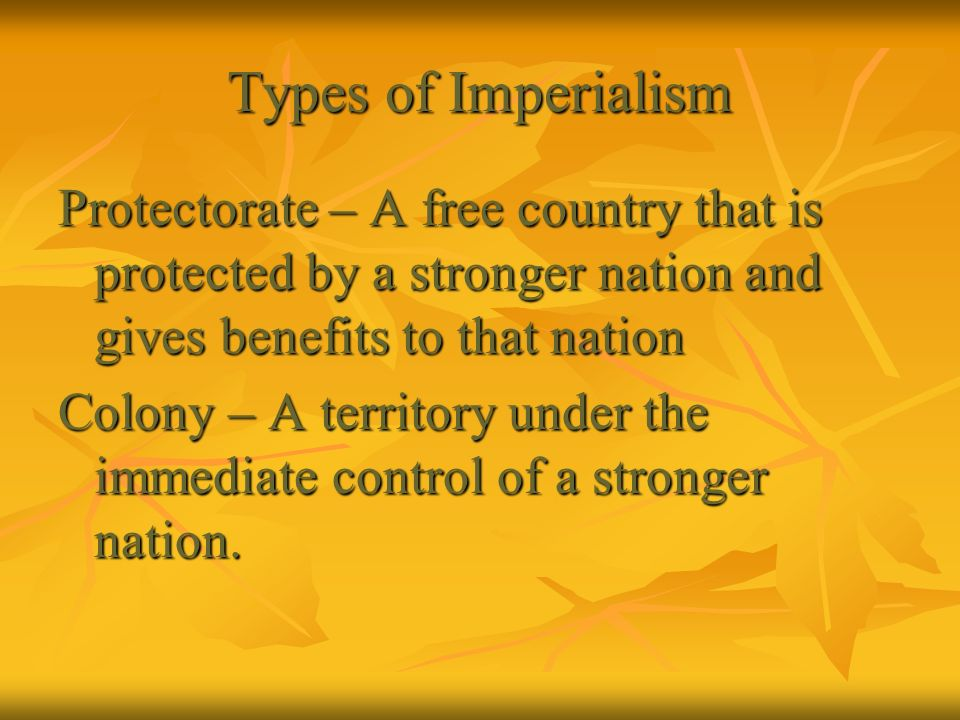 Types of Imperialism Protectorate – A free country that is protected by a stronger nation and gives benefits to that nation Colony – A territory under