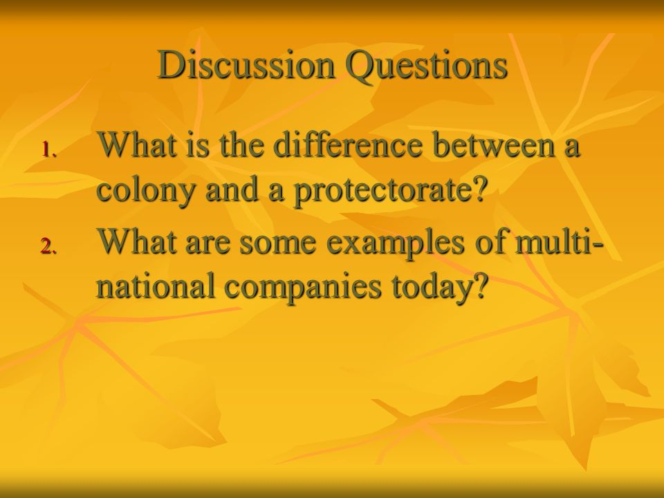 Discussion Questions 1. What is the difference between a colony and a protectorate? 2. What are some examples of multi- national companies today?