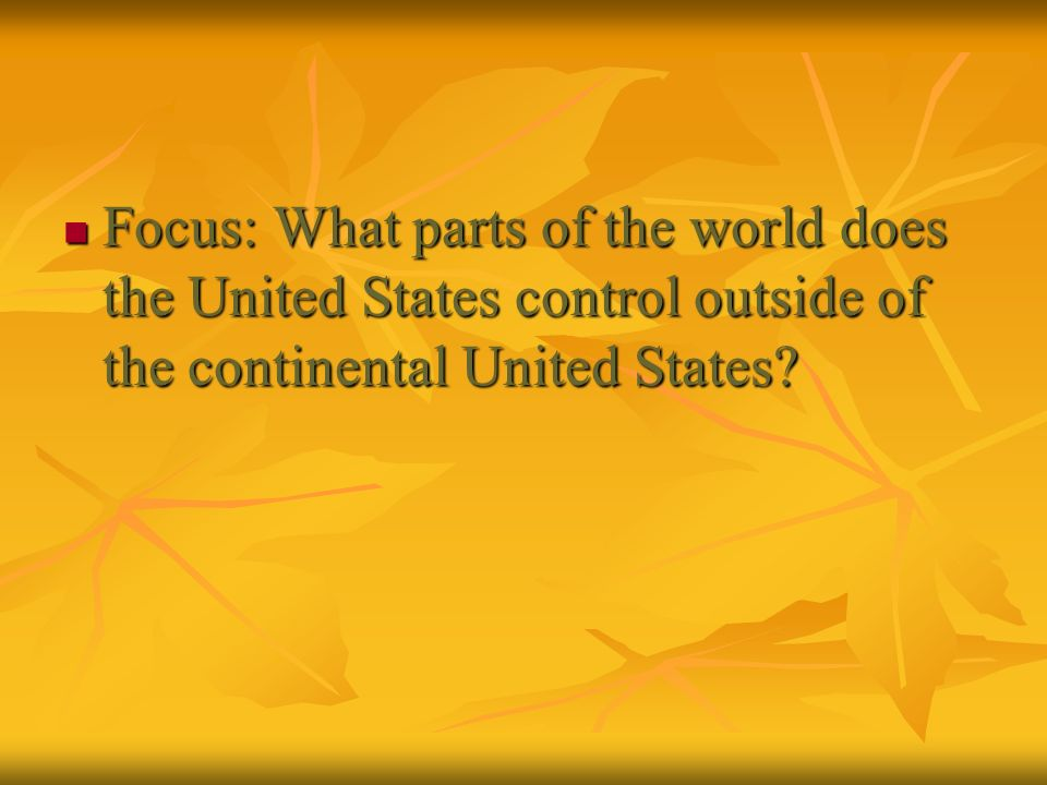 Focus: What parts of the world does the United States control outside of the continental United States? Focus: What parts of the world does the United