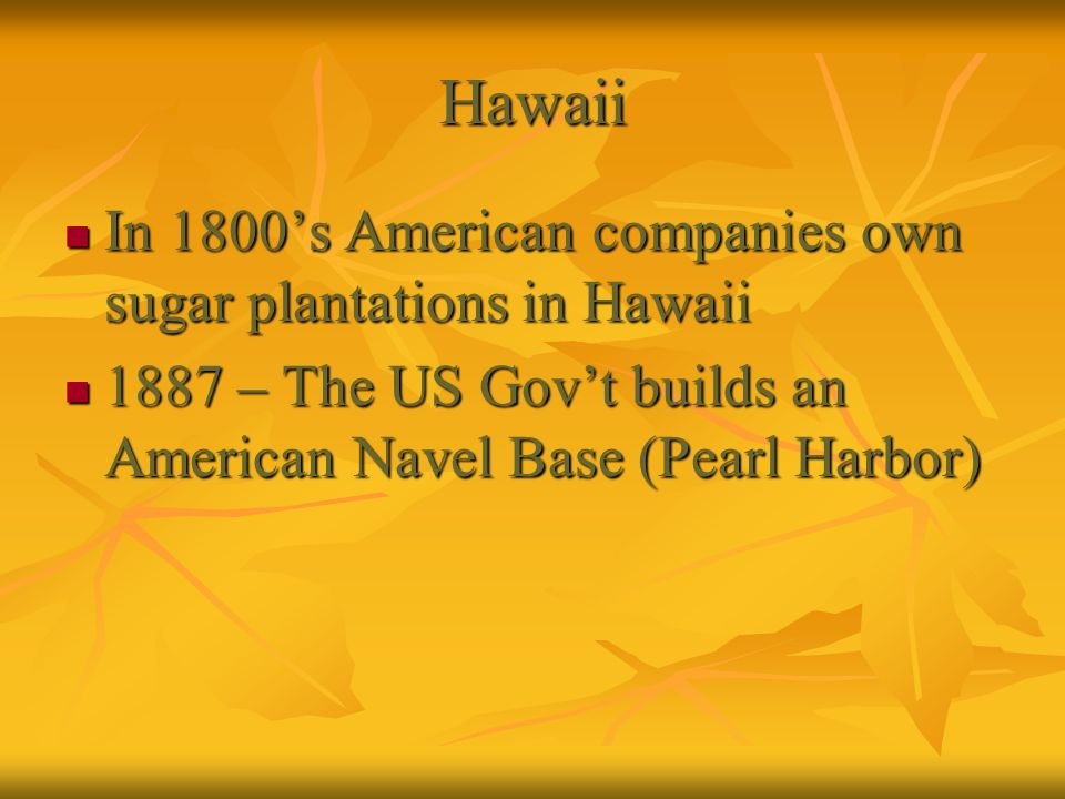 Hawaii In 1800s American companies own sugar plantations in Hawaii In 1800s American companies own sugar plantations in Hawaii 1887 – The US Govt buil
