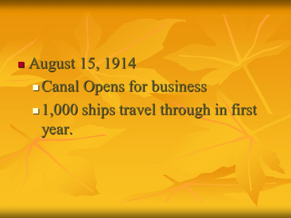 August 15, 1914 August 15, 1914 Canal Opens for business Canal Opens for business 1,000 ships travel through in first year. 1,000 ships travel through