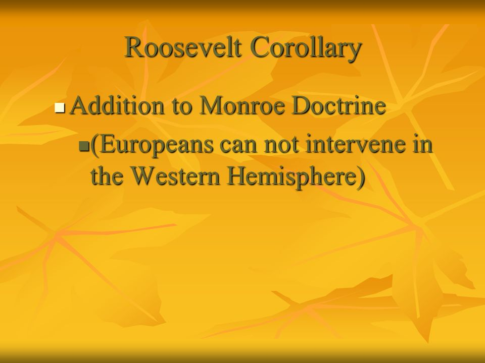 Roosevelt Corollary Addition to Monroe Doctrine Addition to Monroe Doctrine (Europeans can not intervene in the Western Hemisphere) (Europeans can not