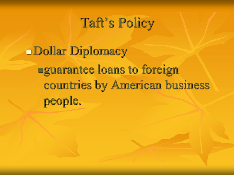Tafts Policy Dollar Diplomacy Dollar Diplomacy guarantee loans to foreign countries by American business people. guarantee loans to foreign countries
