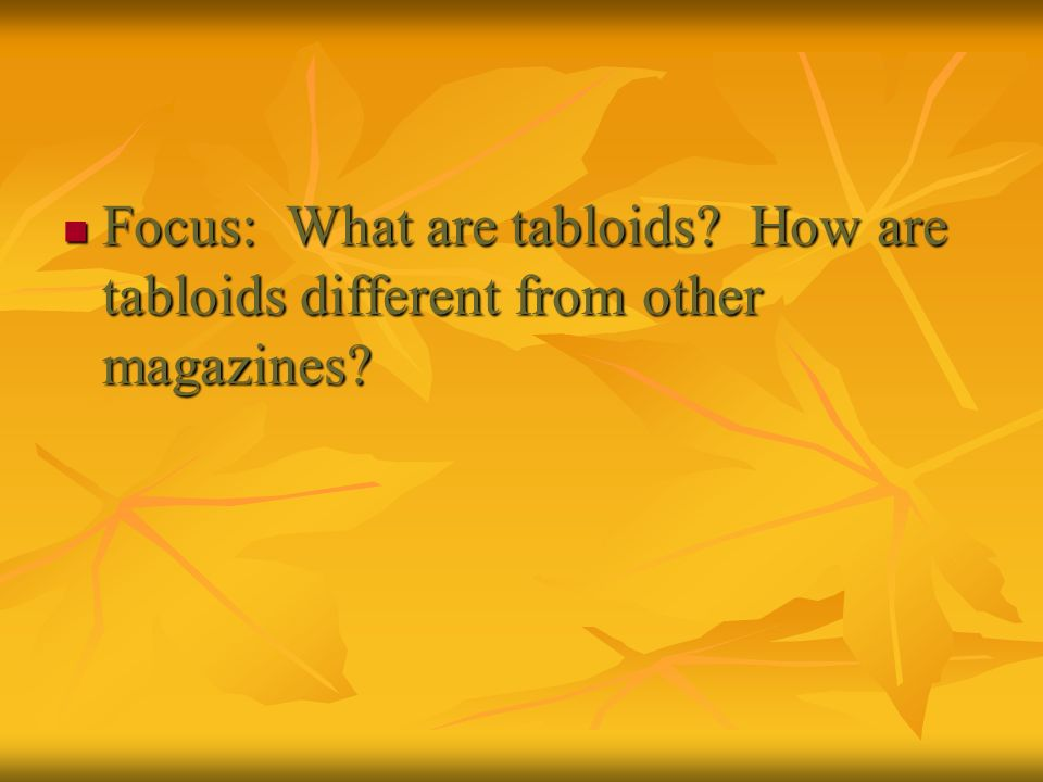 Focus: What are tabloids? How are tabloids different from other magazines? Focus: What are tabloids? How are tabloids different from other magazines?