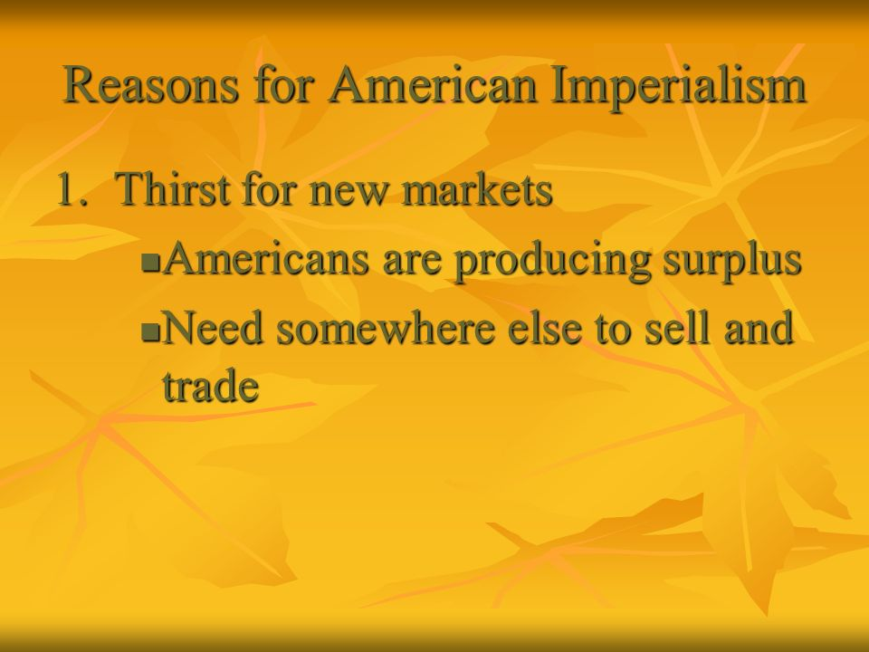 Reasons for American Imperialism 1. Thirst for new markets Americans are producing surplus Americans are producing surplus Need somewhere else to sell