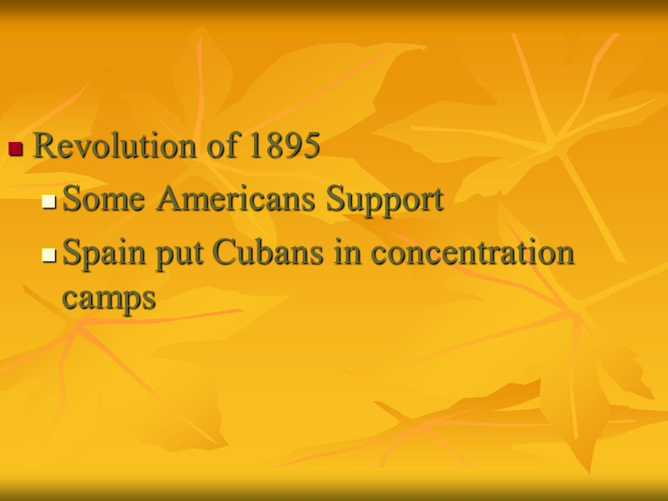 Revolution of 1895 Revolution of 1895 Some Americans Support Some Americans Support Spain put Cubans in concentration camps Spain put Cubans in concen
