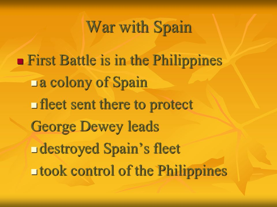 War with Spain First Battle is in the Philippines First Battle is in the Philippines a colony of Spain a colony of Spain fleet sent there to protect f