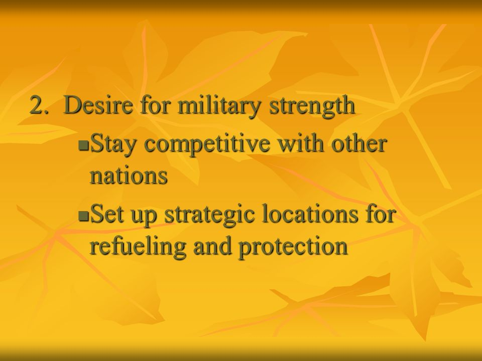 2. Desire for military strength Stay competitive with other nations Stay competitive with other nations Set up strategic locations for refueling and p