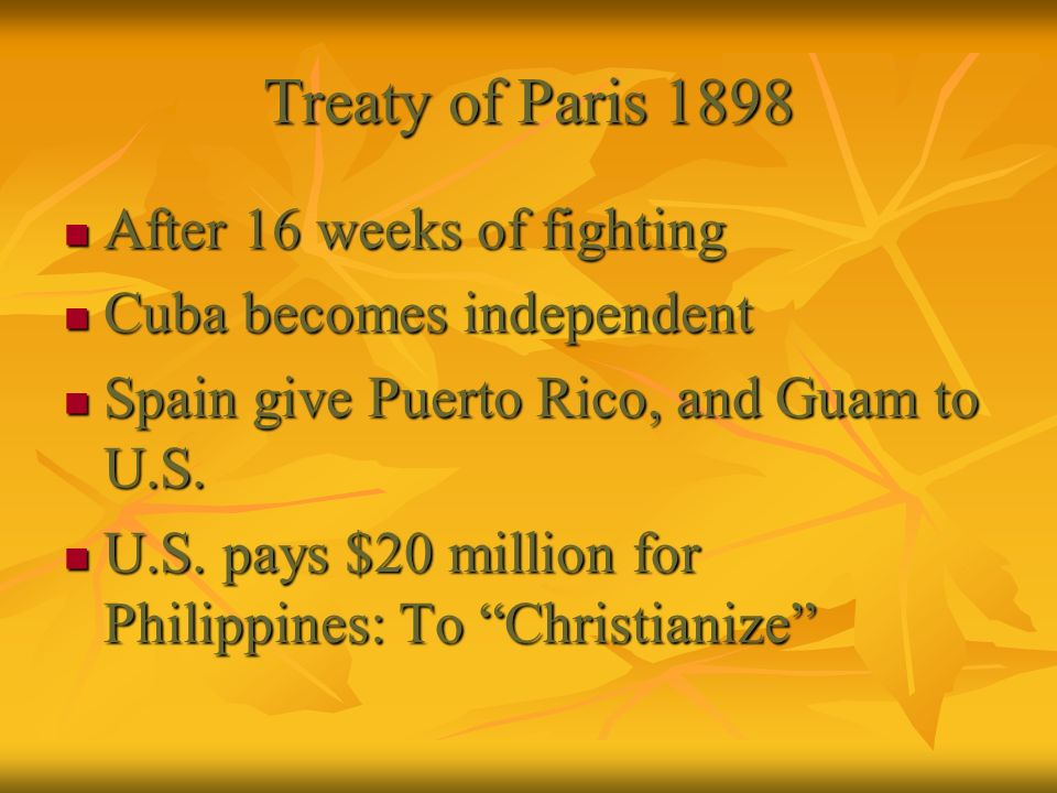 Treaty of Paris 1898 After 16 weeks of fighting After 16 weeks of fighting Cuba becomes independent Cuba becomes independent Spain give Puerto Rico, a