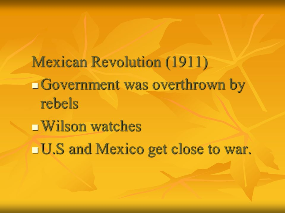 Mexican Revolution (1911) Government was overthrown by rebels Government was overthrown by rebels Wilson watches Wilson watches U.S and Mexico get clo