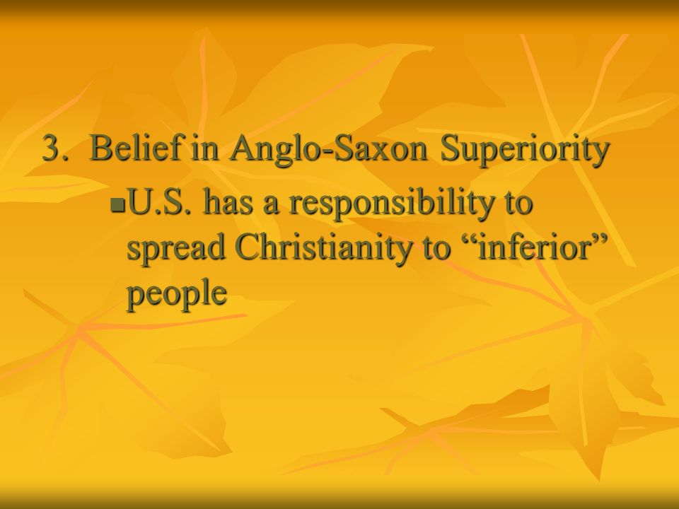 3. Belief in Anglo-Saxon Superiority U.S. has a responsibility to spread Christianity to inferior people U.S. has a responsibility to spread Christian
