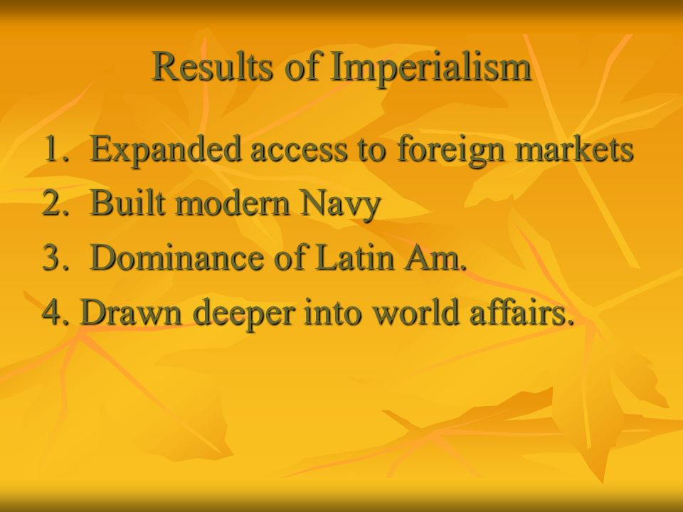 Results of Imperialism 1. Expanded access to foreign markets 2. Built modern Navy 3. Dominance of Latin Am. 4. Drawn deeper into world affairs.