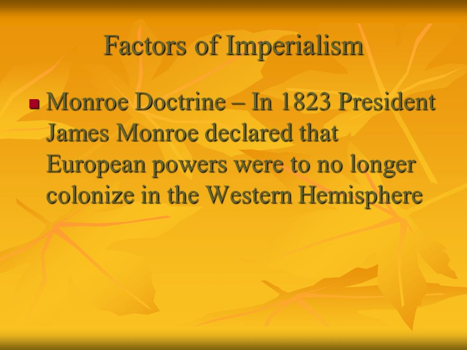 Factors of Imperialism Monroe Doctrine – In 1823 President James Monroe declared that European powers were to no longer colonize in the Western Hemisp