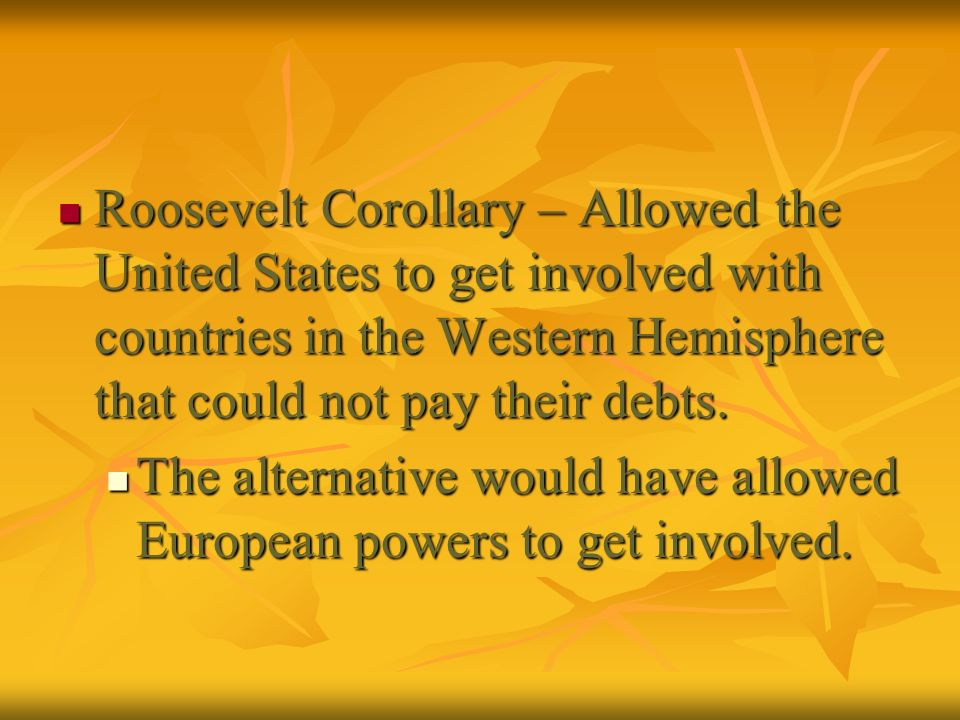 Roosevelt Corollary – Allowed the United States to get involved with countries in the Western Hemisphere that could not pay their debts. Roosevelt Cor