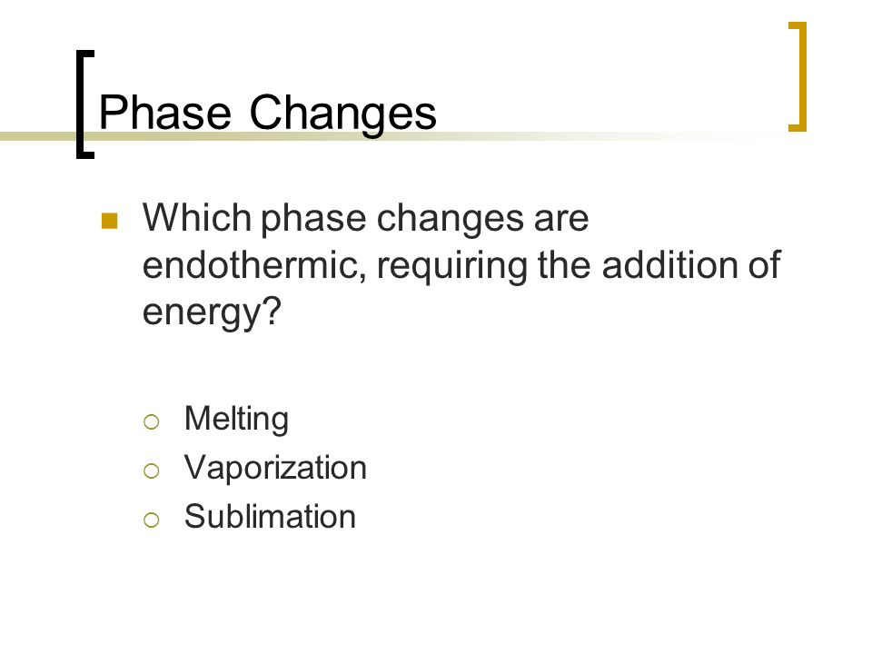 Phase Changes Which phase changes are endothermic, requiring the addition of energy? Melting Vaporization Sublimation