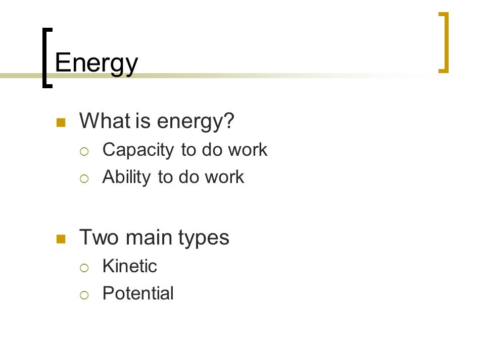 Energy What is energy? Capacity to do work Ability to do work Two main types Kinetic Potential
