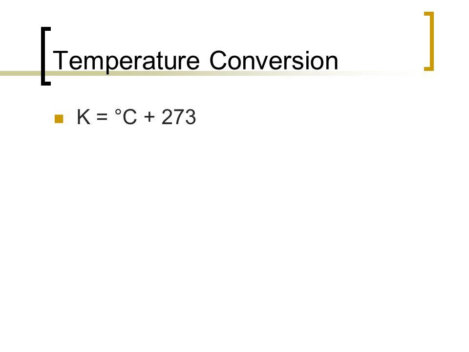 Temperature Conversion K = °C + 273
