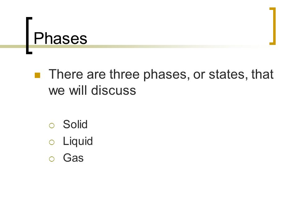 Phases There are three phases, or states, that we will discuss Solid Liquid Gas