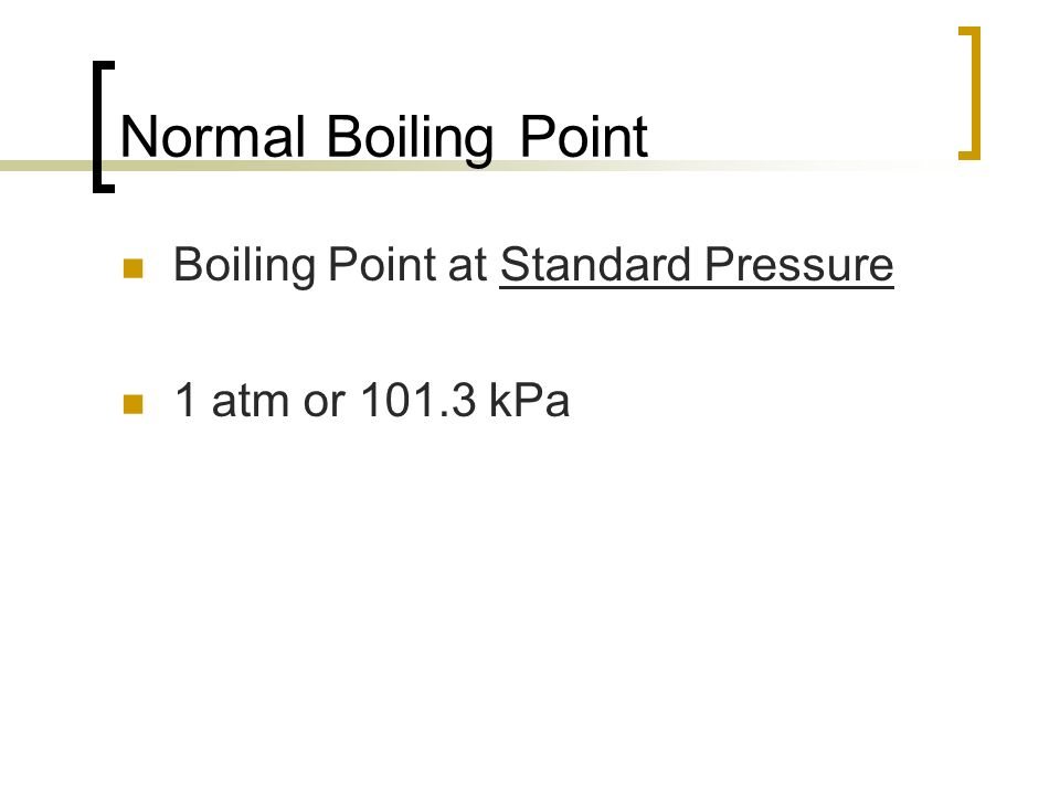 Normal Boiling Point Boiling Point at Standard Pressure 1 atm or 101.3 kPa