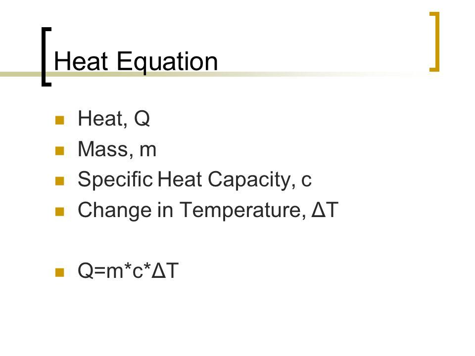 Heat Equation Heat, Q Mass, m Specific Heat Capacity, c Change in Temperature, ΔT Q=m*c*ΔT
