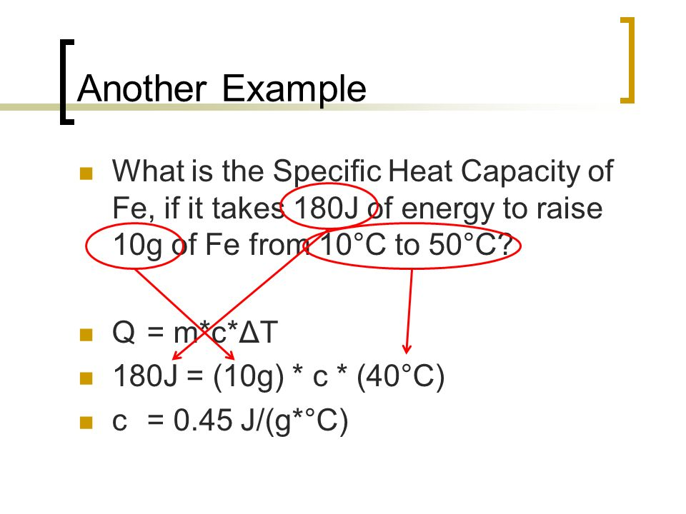 Another Example What is the Specific Heat Capacity of Fe, if it takes 180J of energy to raise 10g of Fe from 10°C to 50°C? Q = m*c*ΔT 180J = (10g) * c
