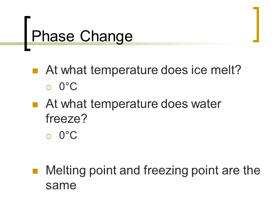 Phase Change At what temperature does ice melt? 0°C At what temperature does water freeze? 0°C Melting point and freezing point are the same