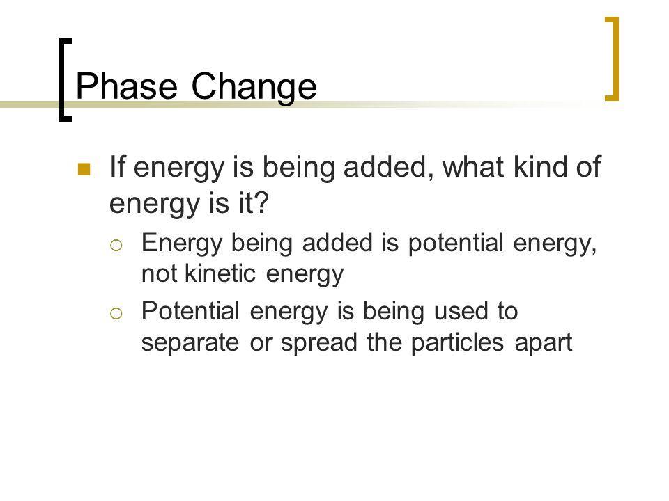Phase Change If energy is being added, what kind of energy is it? Energy being added is potential energy, not kinetic energy Potential energy is being
